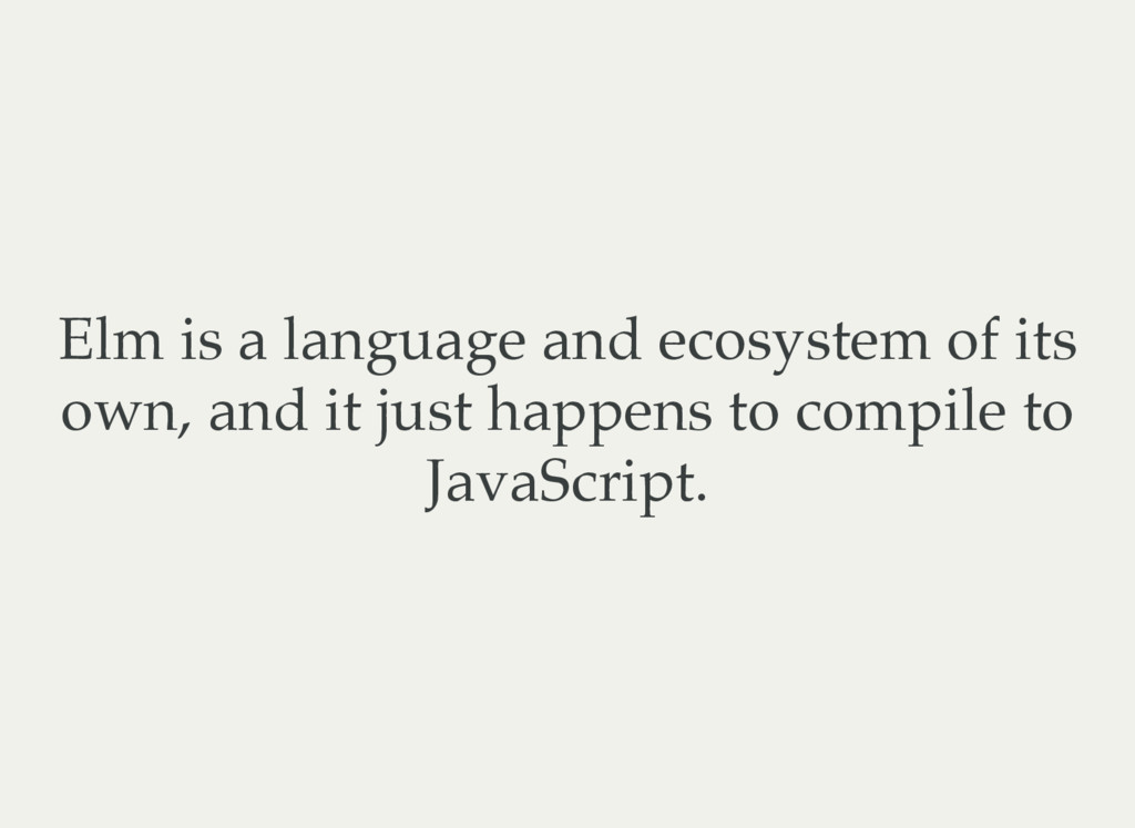 Elm is a language and ecosystem of its own, and...