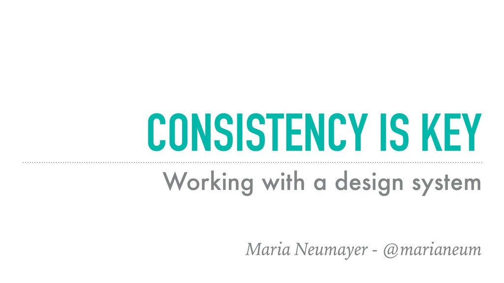 CONSISTENCY IS KEY Working with a design system...