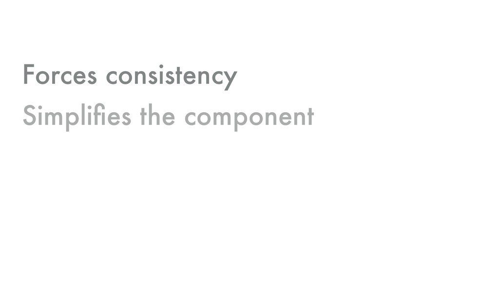 Forces consistency Simplifies the component