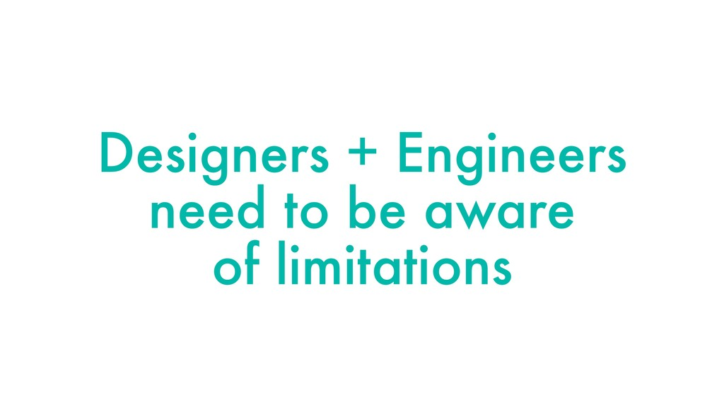 Designers + Engineers need to be aware of limit...