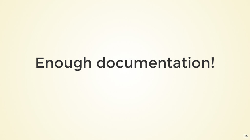 Enough documentation! 18