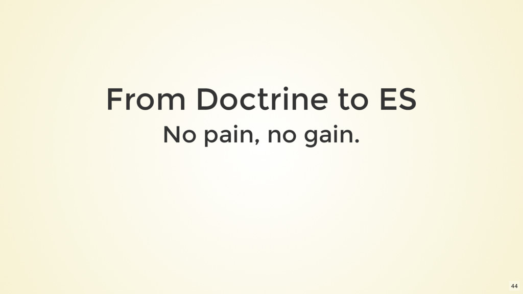 From Doctrine to ES No pain, no gain. 44