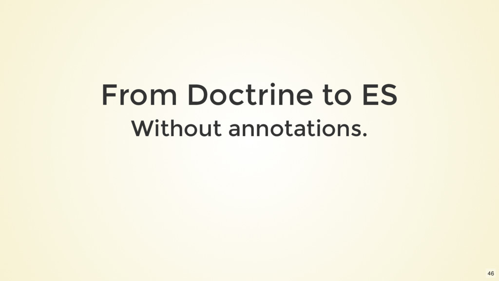 From Doctrine to ES Without annotations. 46