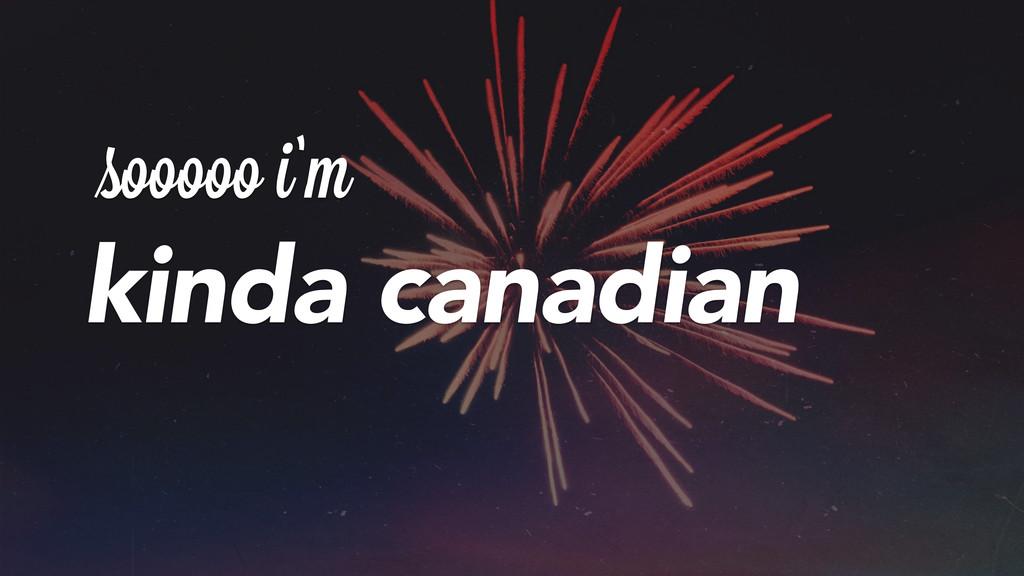 sooooo i'm kinda canadian