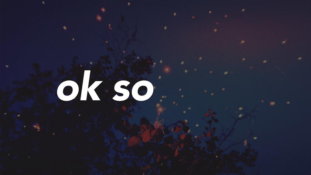 ok so