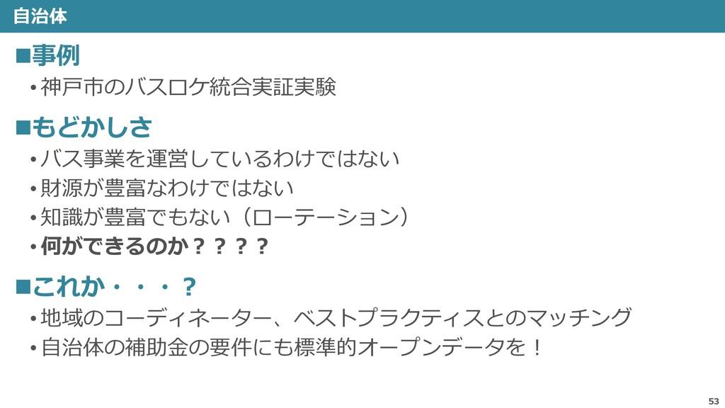 自治体 53 ◼事例 • 神戸市のバスロケ統合実証実験 ◼もどかしさ • バス事業を運営してい...