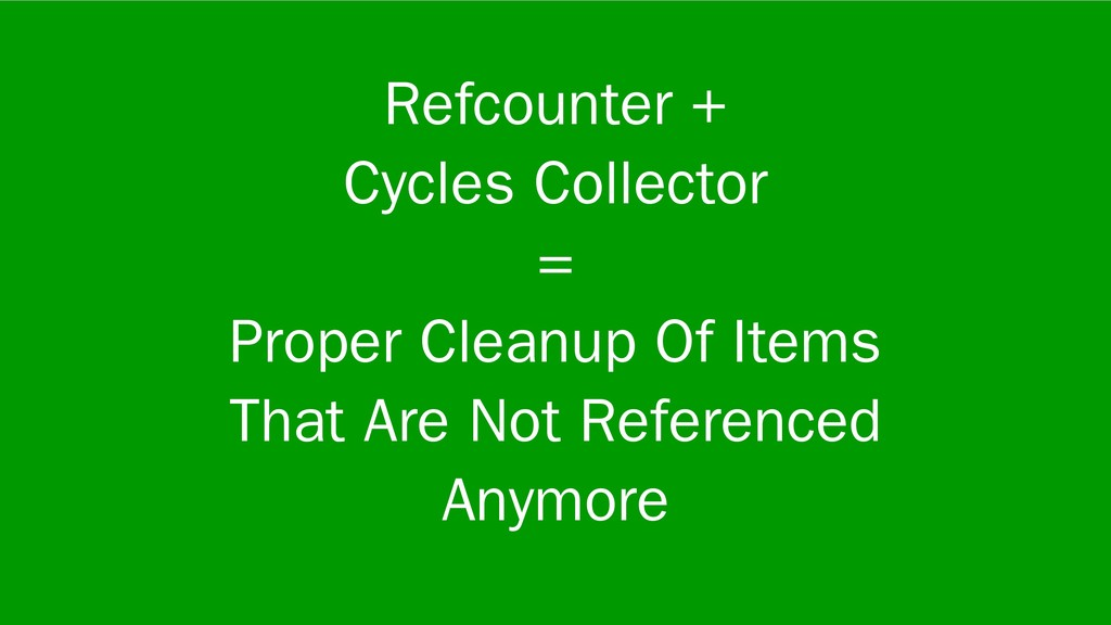 Refcounter + Cycles Collector = Proper Cleanup ...
