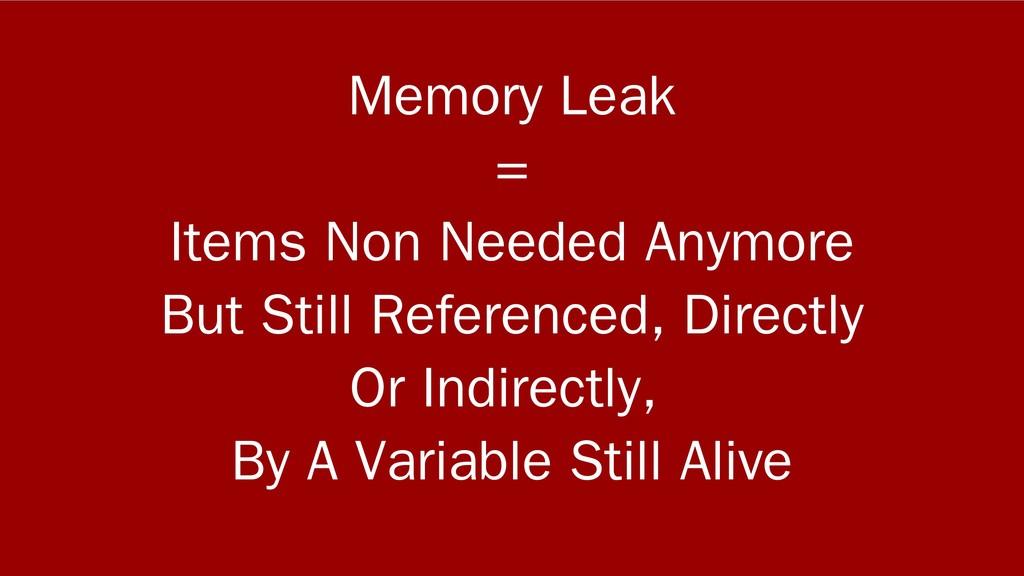 Memory Leak = Items Non Needed Anymore But Stil...