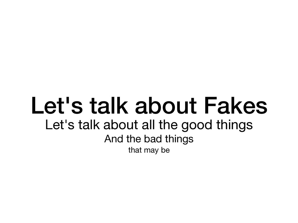 Let's talk about Fakes Let's talk about all the...