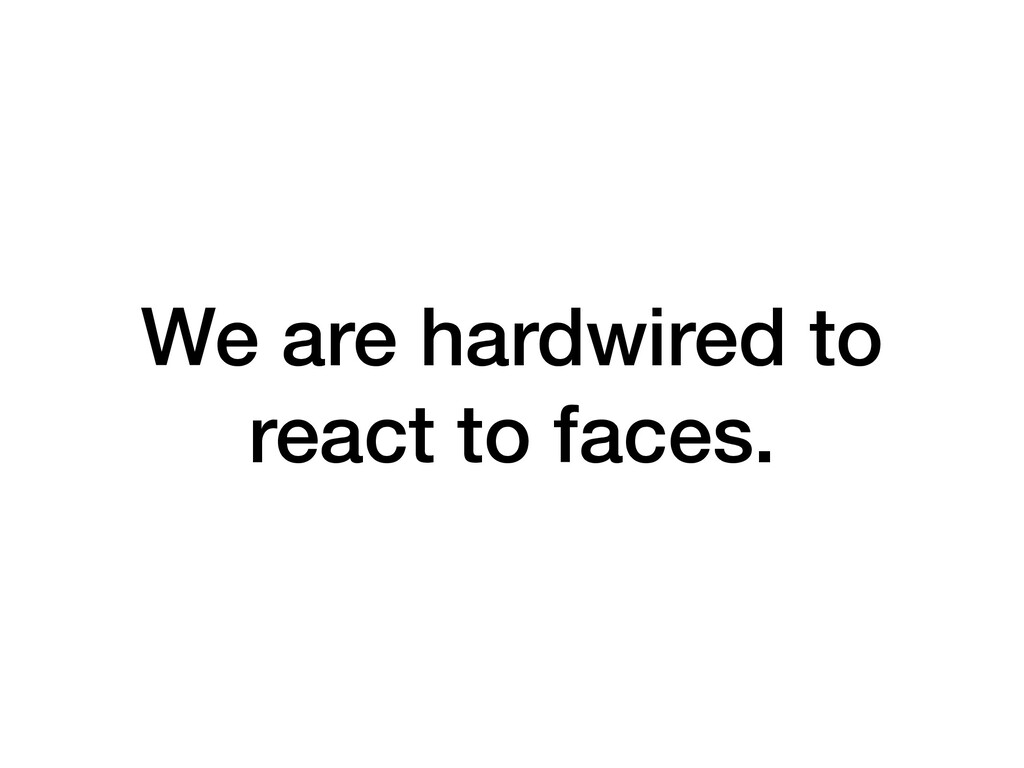 We are hardwired to react to faces.
