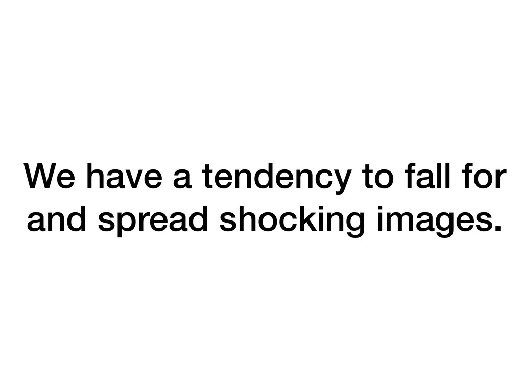 We have a tendency to fall for and spread shock...
