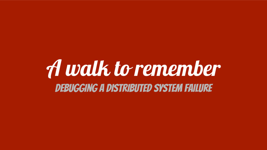 A walk to remember Debugging a distributed syst...