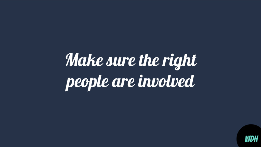 Make sure the right people are involved WDH