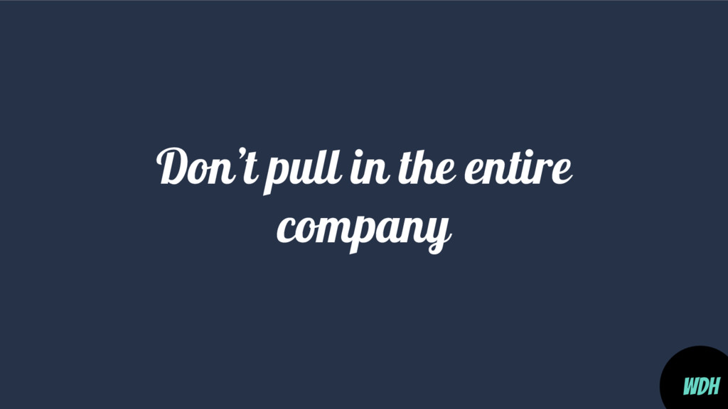 Don't pull in the entire company WDH