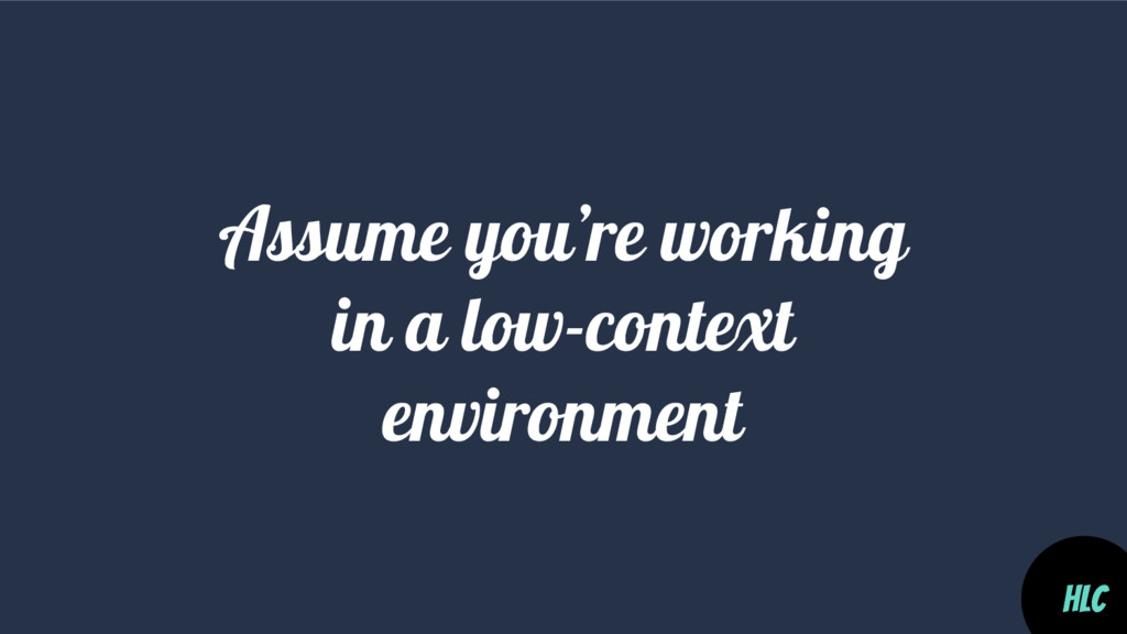 Assume you're working in a low-context environm...