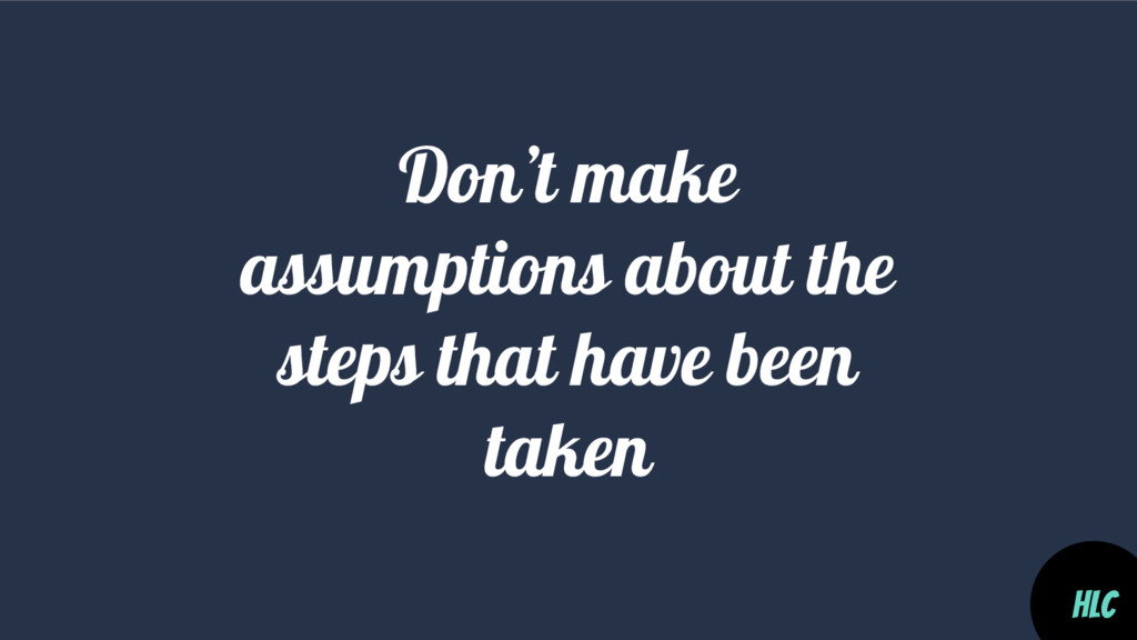 Don't make assumptions about the steps that hav...