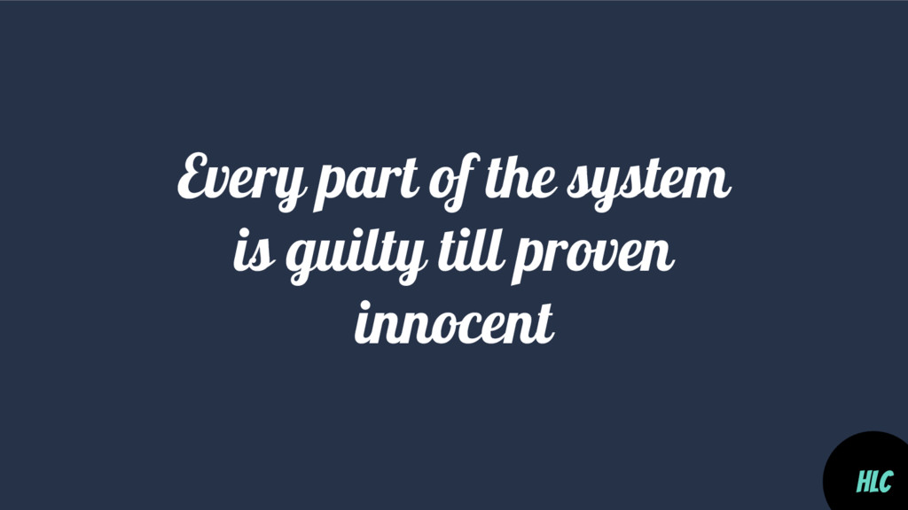 Every part of the system is guilty till proven ...
