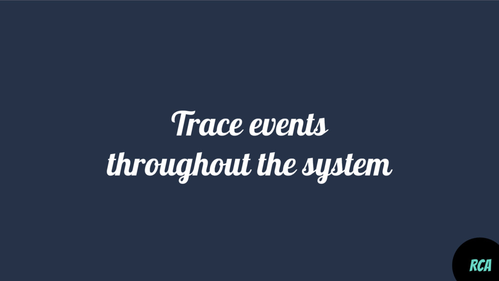 Trace events throughout the system RCA