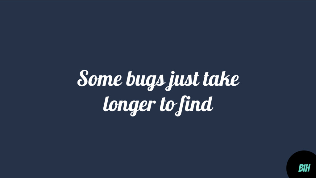 Some bugs just take longer to find BIH