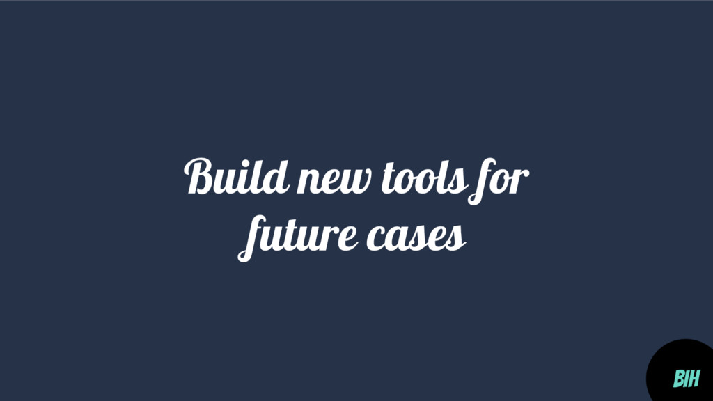 Build new tools for future cases BIH