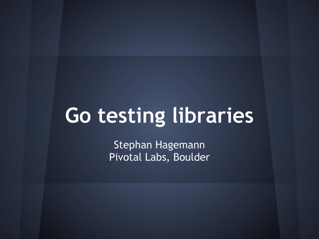 Go testing libraries Stephan Hagemann Pivotal L...