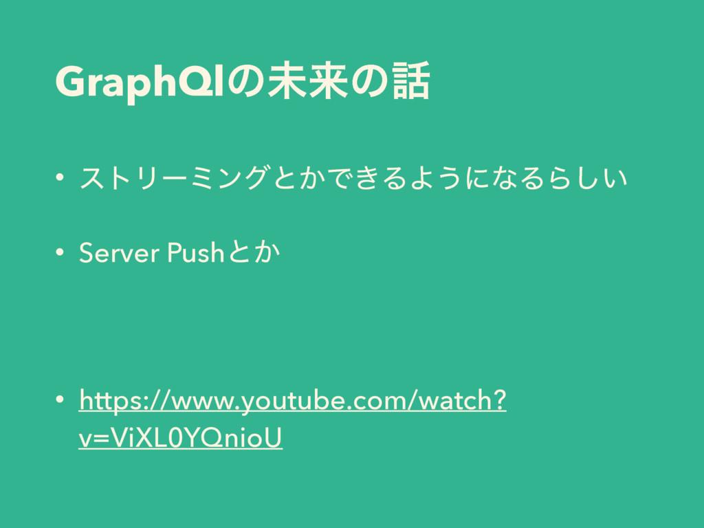 GraphQlͷະདྷͷ • ετϦʔϛϯάͱ͔Ͱ͖ΔΑ͏ʹͳΔΒ͍͠ • Server Pu...