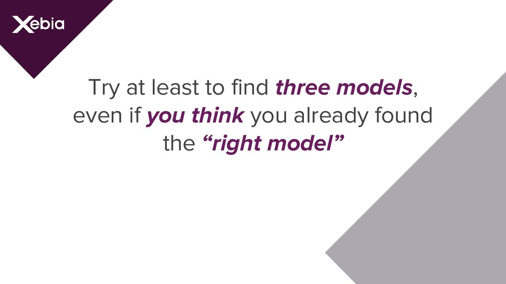 Try at least to find three models, even if you ...