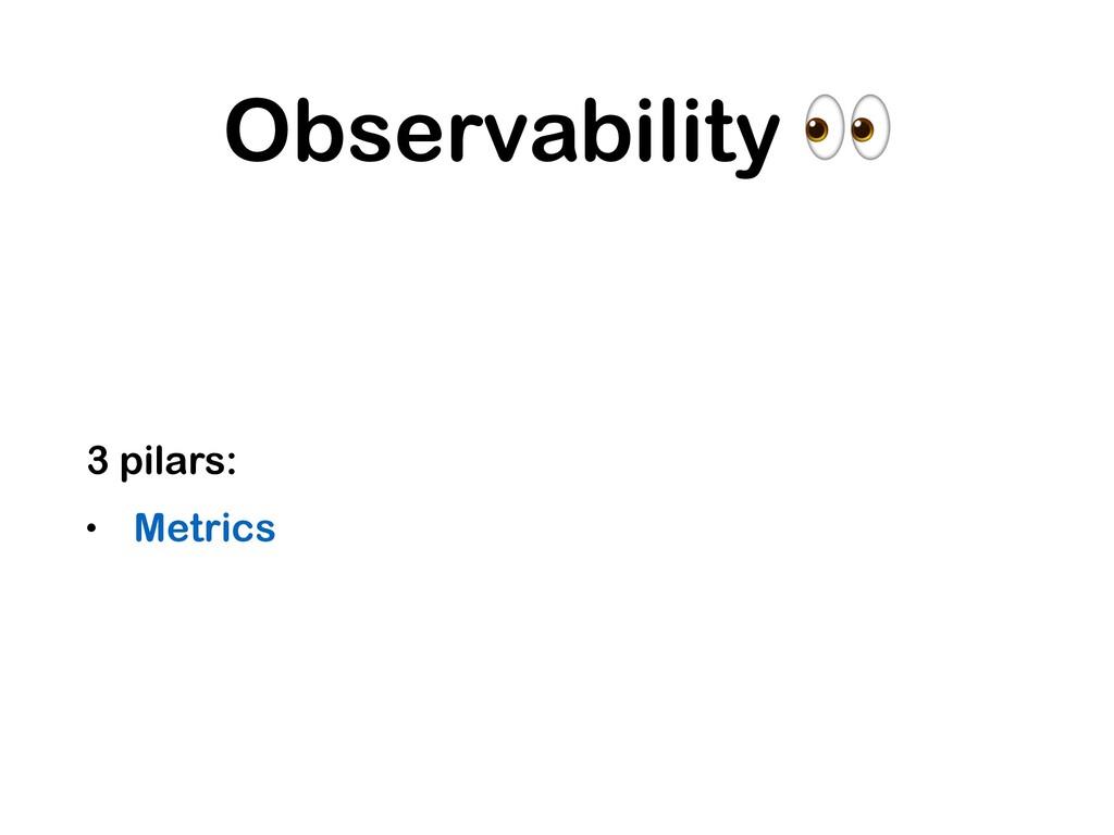 Observability  3 pilars: • Metrics