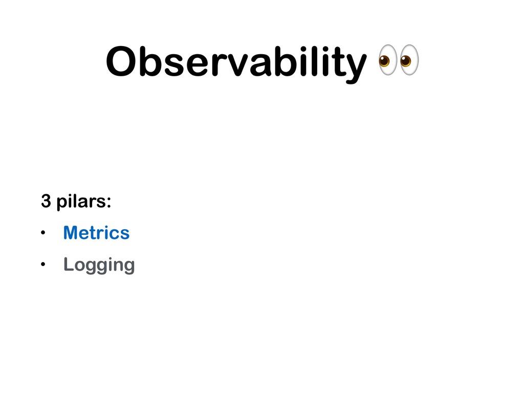 Observability  3 pilars: • Metrics • Logging