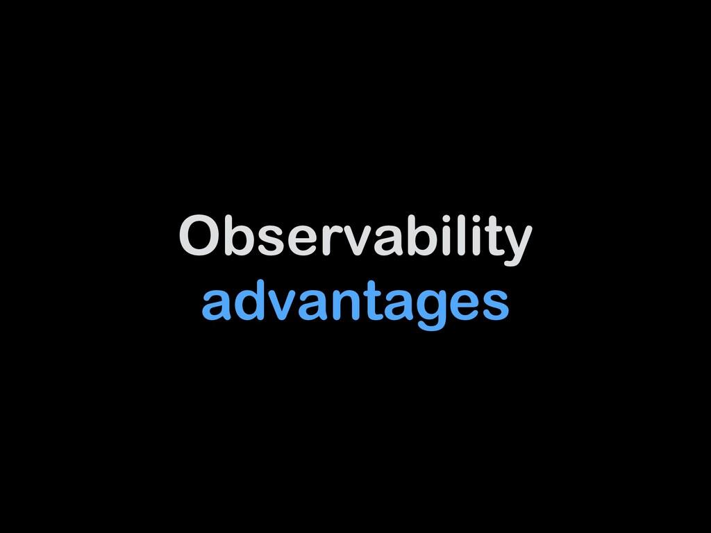 Observability advantages