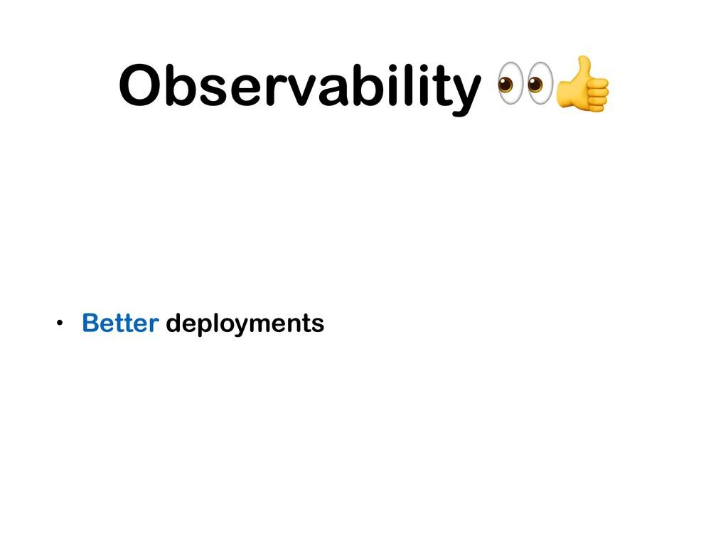 Observability  • Better deployments