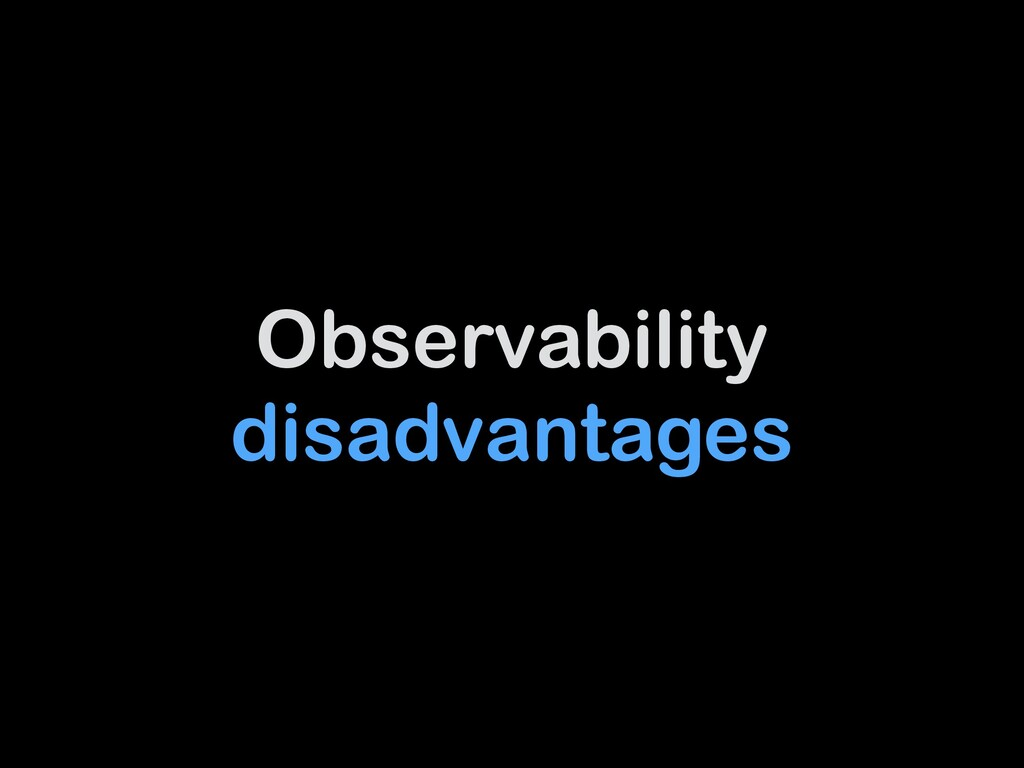 Observability disadvantages