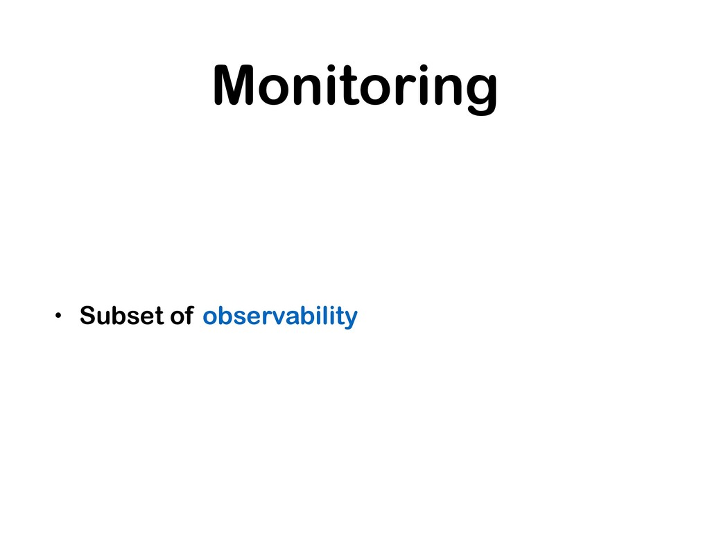 Monitoring • Subset of observability