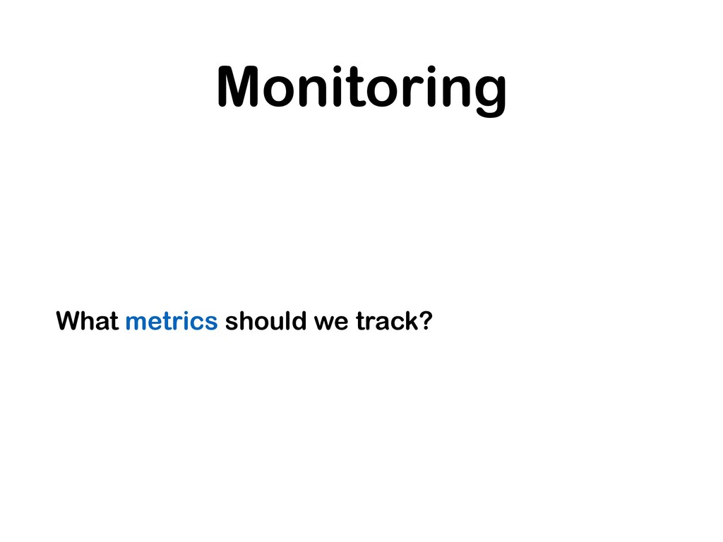 Monitoring What metrics should we track?