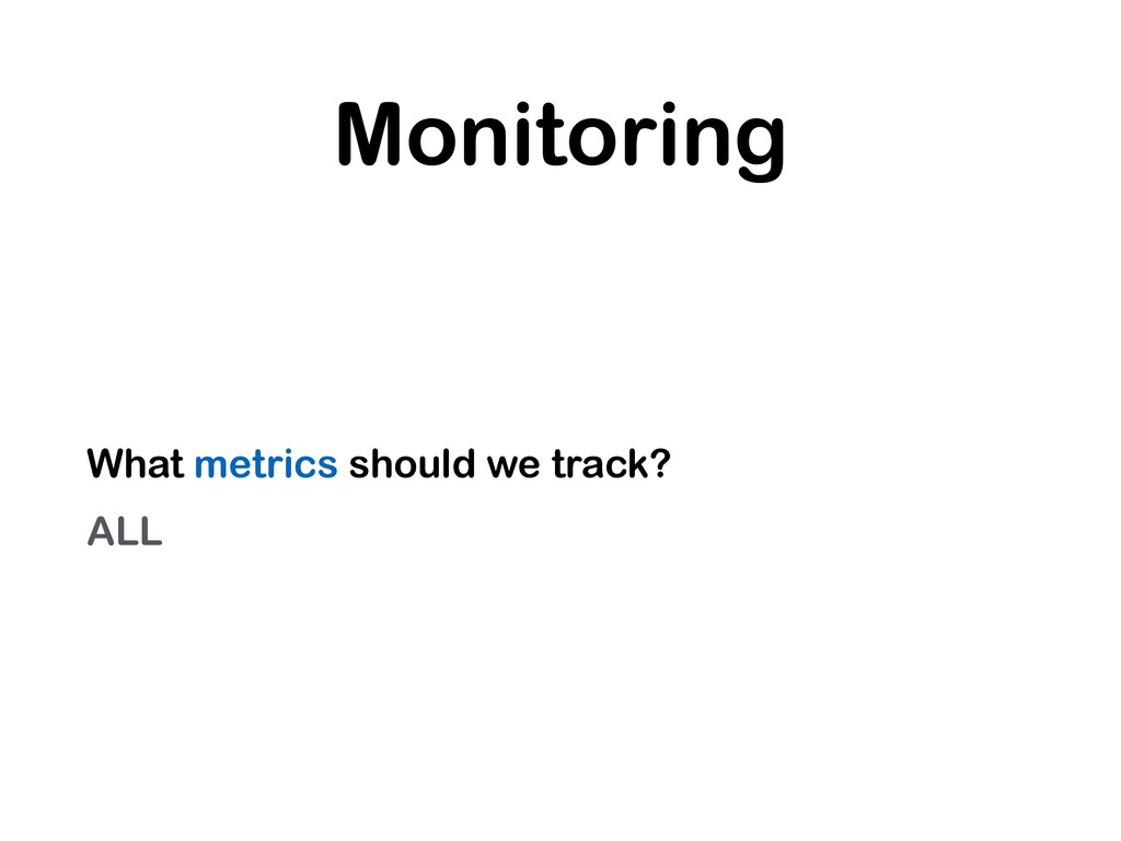 Monitoring What metrics should we track? ALL