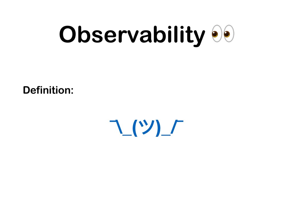 Observability  Definition: ¯\_(ツ)_/¯