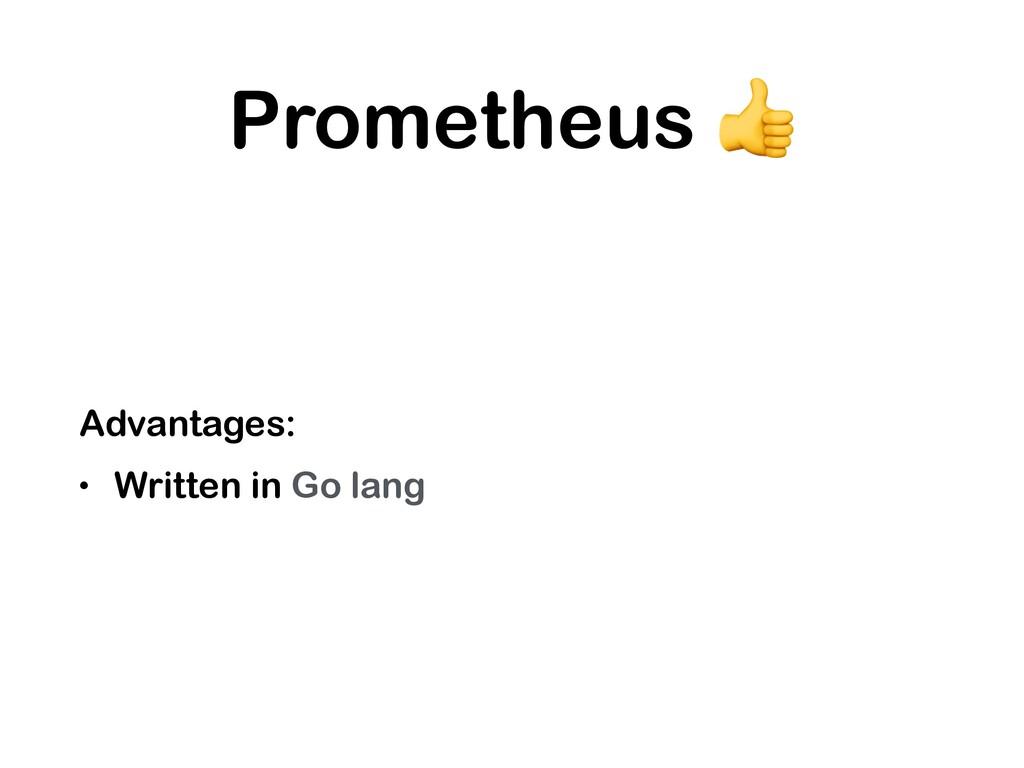 Prometheus  Advantages: • Written in Go lang