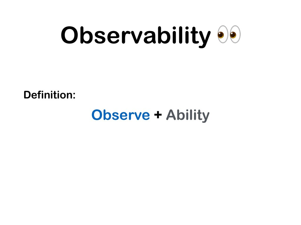 Observability  Definition: Observe + Ability
