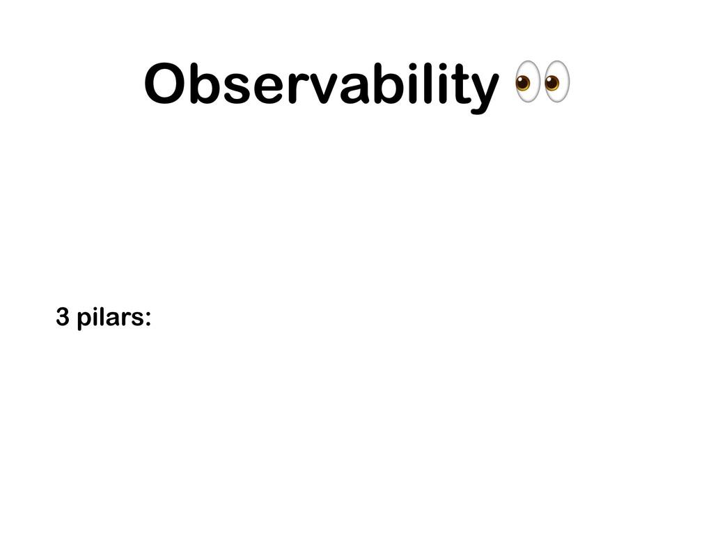 Observability  3 pilars: