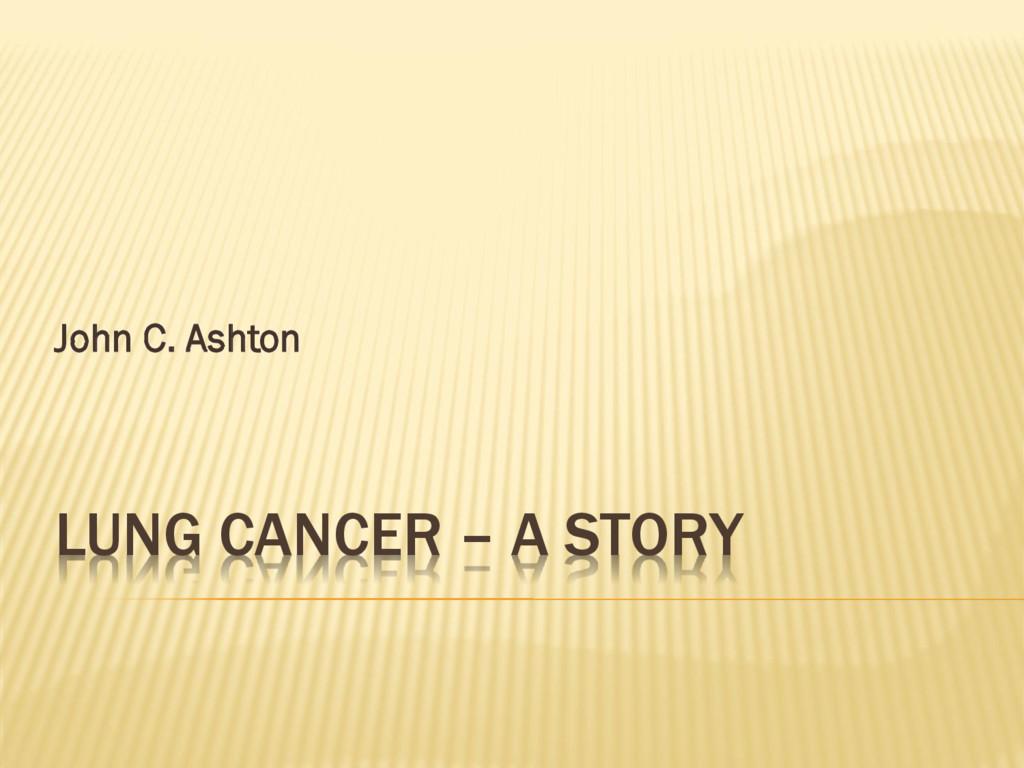 LUNG CANCER – A STORY John C. Ashton