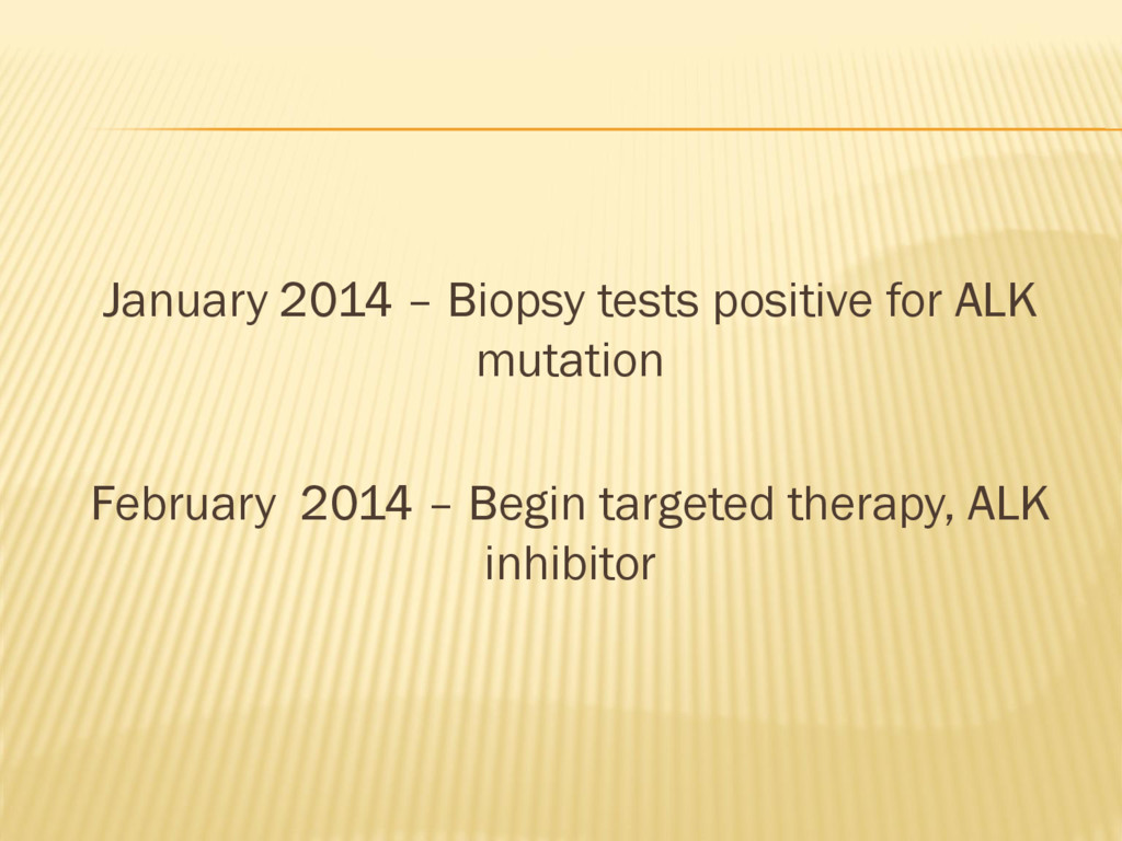 January 2014 – Biopsy tests positive for ALK mu...