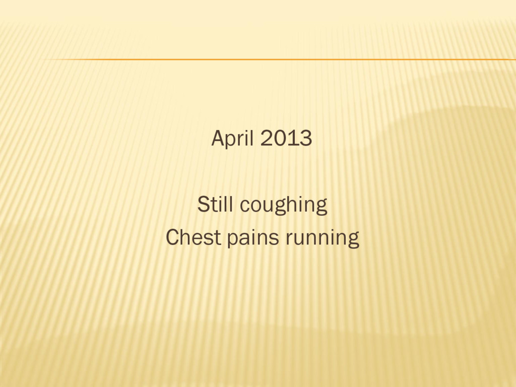 April 2013 Still coughing Chest pains running