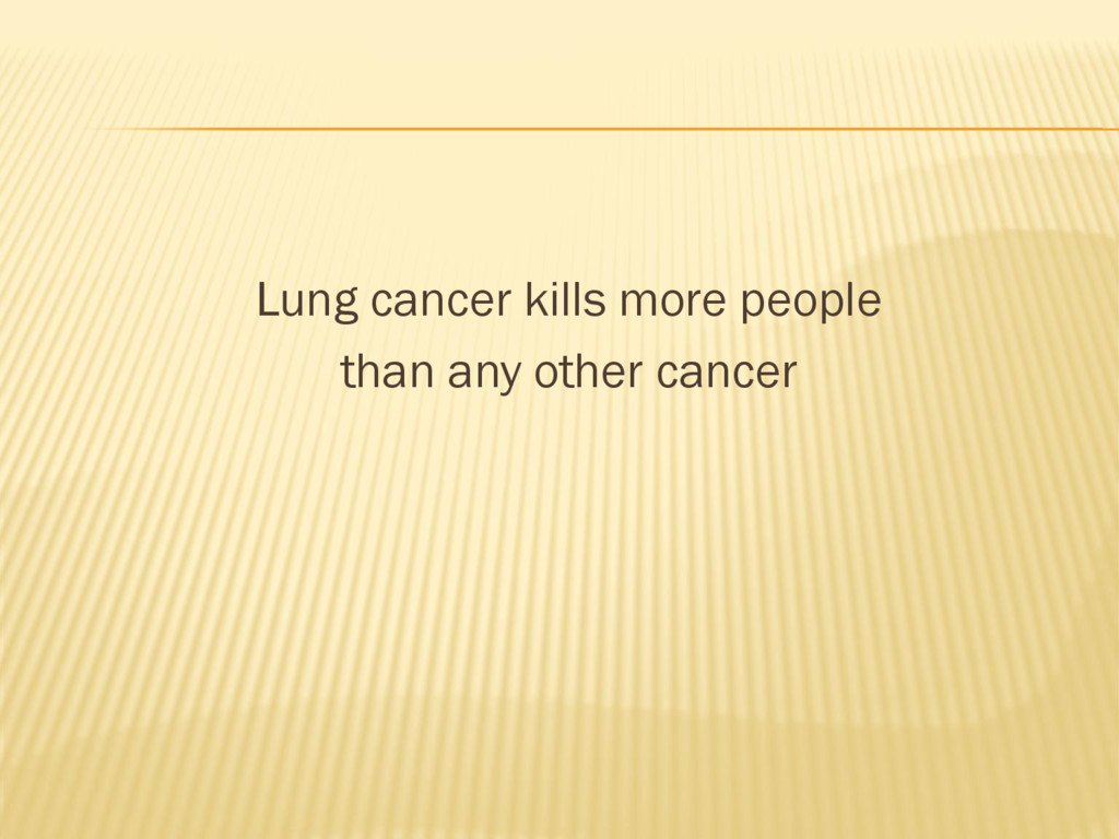Lung cancer kills more people than any other ca...
