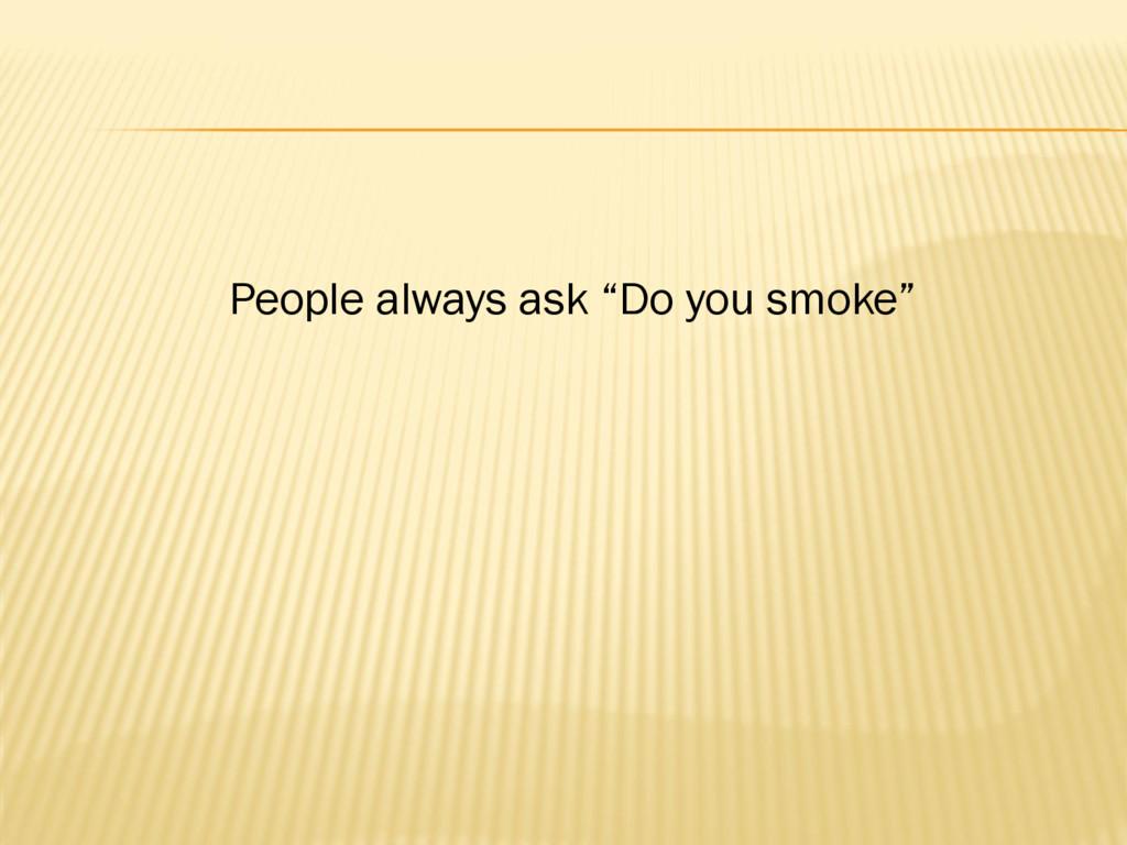 """People always ask """"Do you smoke"""""""