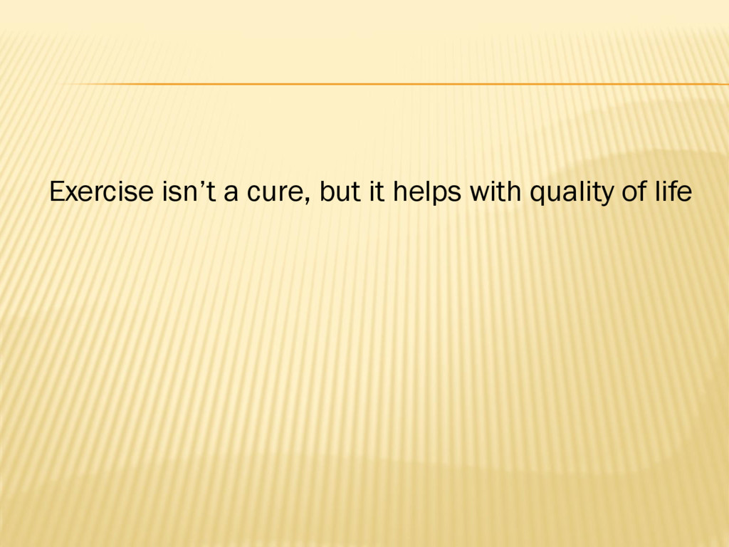 Exercise isn't a cure, but it helps with qualit...