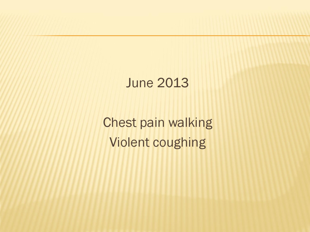 June 2013 Chest pain walking Violent coughing