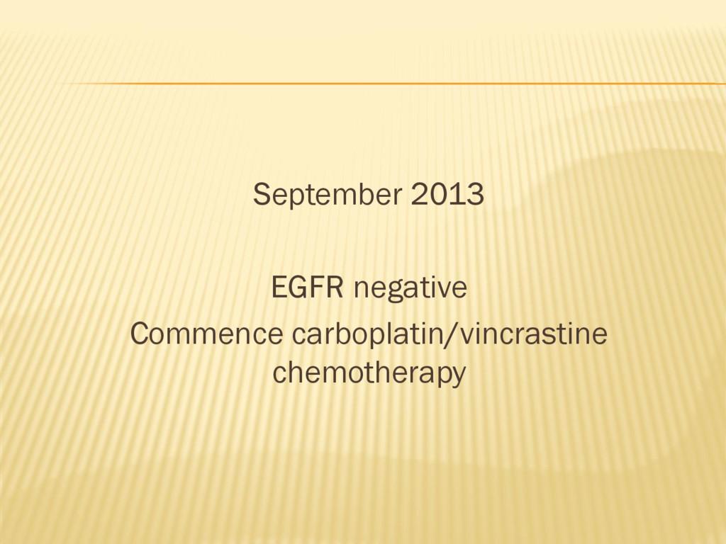 September 2013 EGFR negative Commence carboplat...