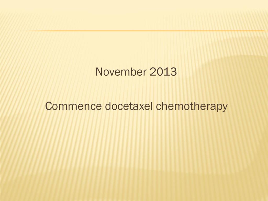 November 2013 Commence docetaxel chemotherapy