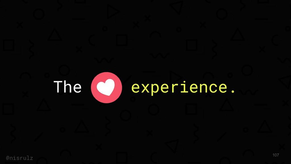 The experience. @nisrulz 107
