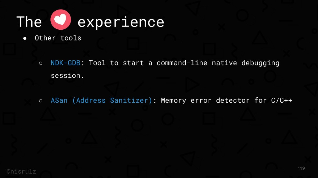 The experience ● Other tools ○ NDK-GDB: Tool to...